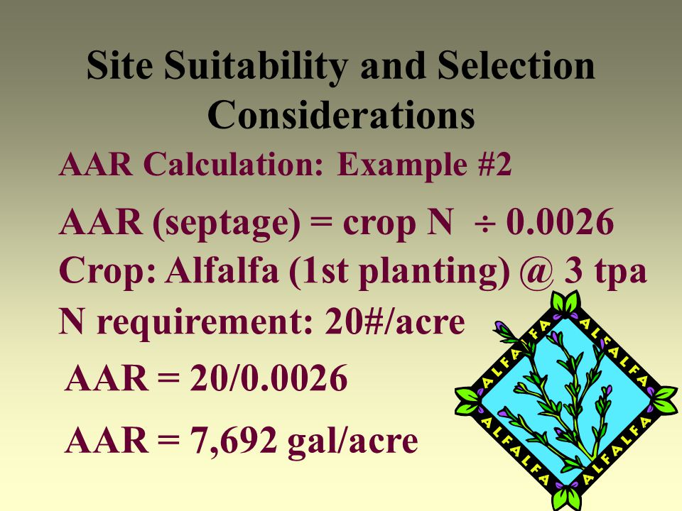 Site Suitability and Selection Considerations AAR Calculation: Example #2 AAR (septage) = crop N 0.0026 Crop: Alfalfa (1st planting) @ 3 tpa AAR = 20/
