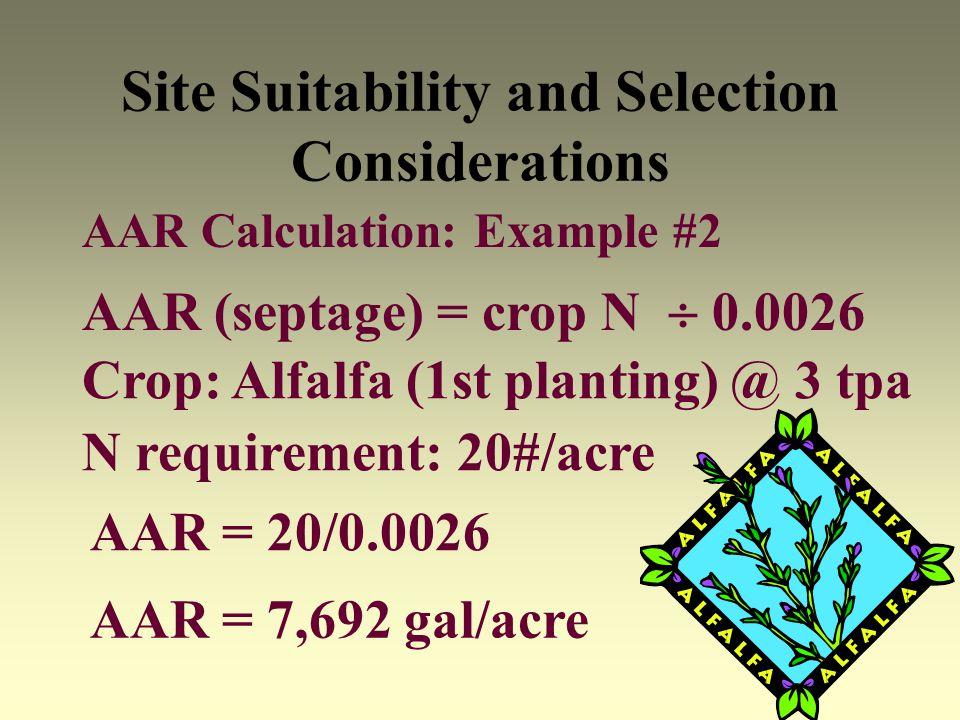 Site Suitability and Selection Considerations AAR Calculation: Example #2 AAR (septage) = crop N 0.0026 Crop: Alfalfa (1st planting) @ 3 tpa AAR = 20/0.0026 N requirement: 20#/acre AAR = 7,692 gal/acre