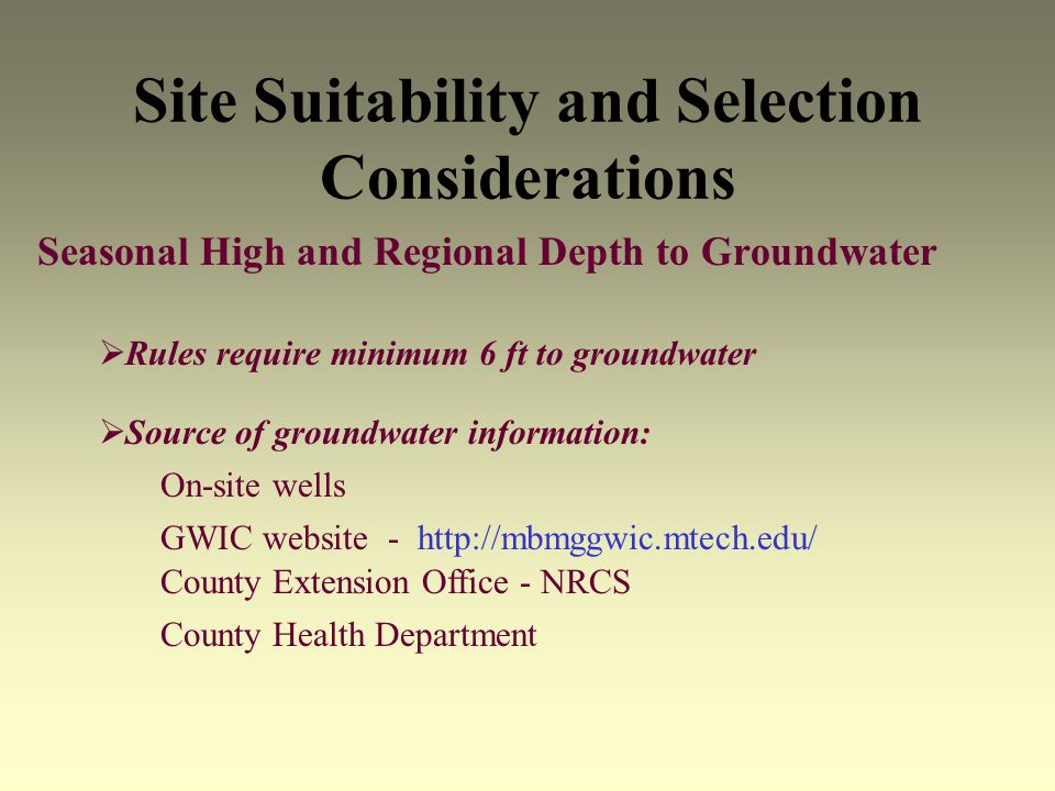 Site Suitability and Selection Considerations Seasonal High and Regional Depth to Groundwater Rules require minimum 6 ft to groundwater Source of groundwater information: On-site wells GWIC website - http://mbmggwic.mtech.edu/ County Extension Office - NRCS County Health Department