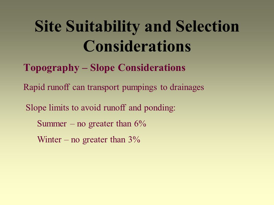 Site Suitability and Selection Considerations Topography – Slope Considerations Rapid runoff can transport pumpings to drainages Slope limits to avoid runoff and ponding: Summer – no greater than 6% Winter – no greater than 3%