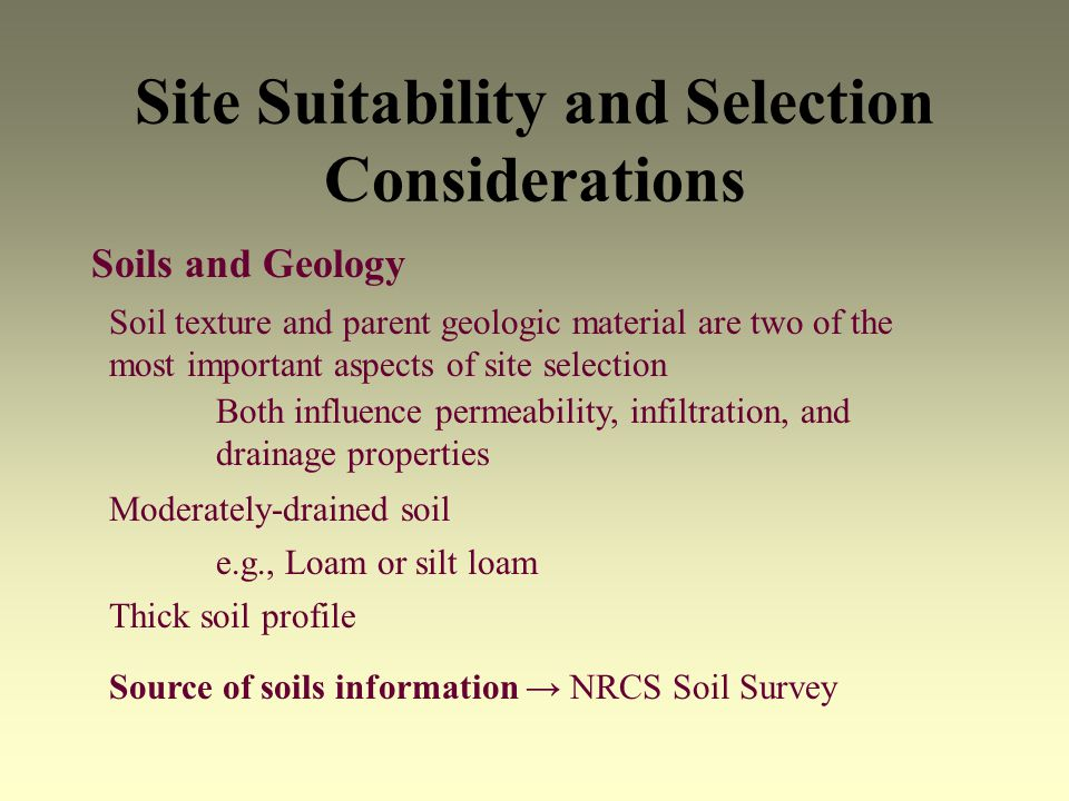 Site Suitability and Selection Considerations Soils and Geology Moderately-drained soil e.g., Loam or silt loam Thick soil profile Soil texture and parent geologic material are two of the most important aspects of site selection Both influence permeability, infiltration, and drainage properties Source of soils information NRCS Soil Survey