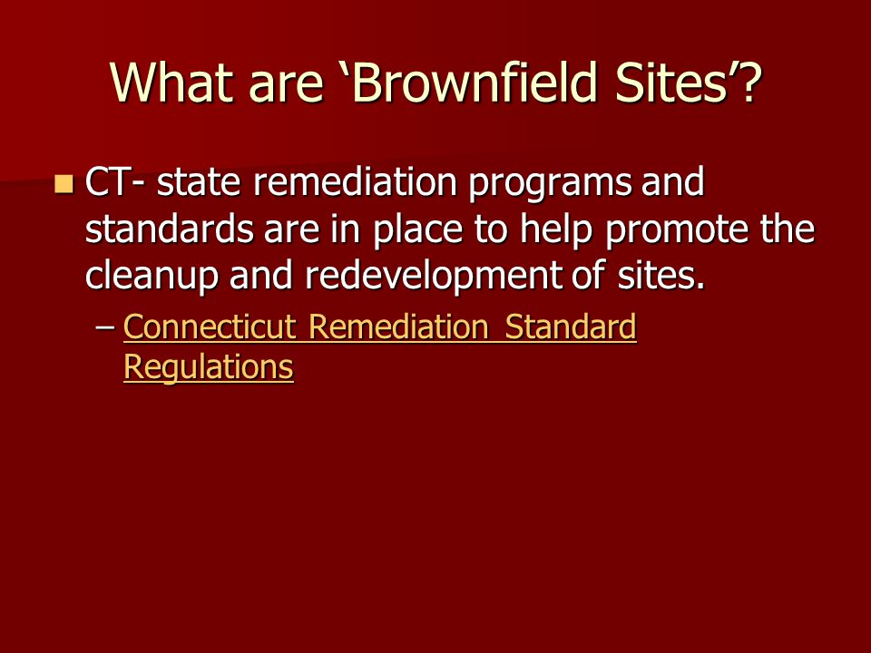 What are Brownfield Sites? CT- state remediation programs and standards are in place to help promote the cleanup and redevelopment of sites. CT- state