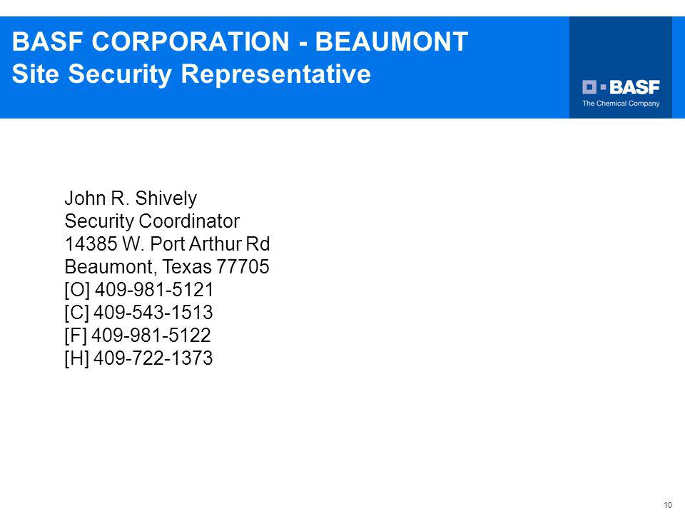 10 BASF CORPORATION - BEAUMONT Site Security Representative John R. Shively Security Coordinator 14385 W. Port Arthur Rd Beaumont, Texas 77705 [O] 409