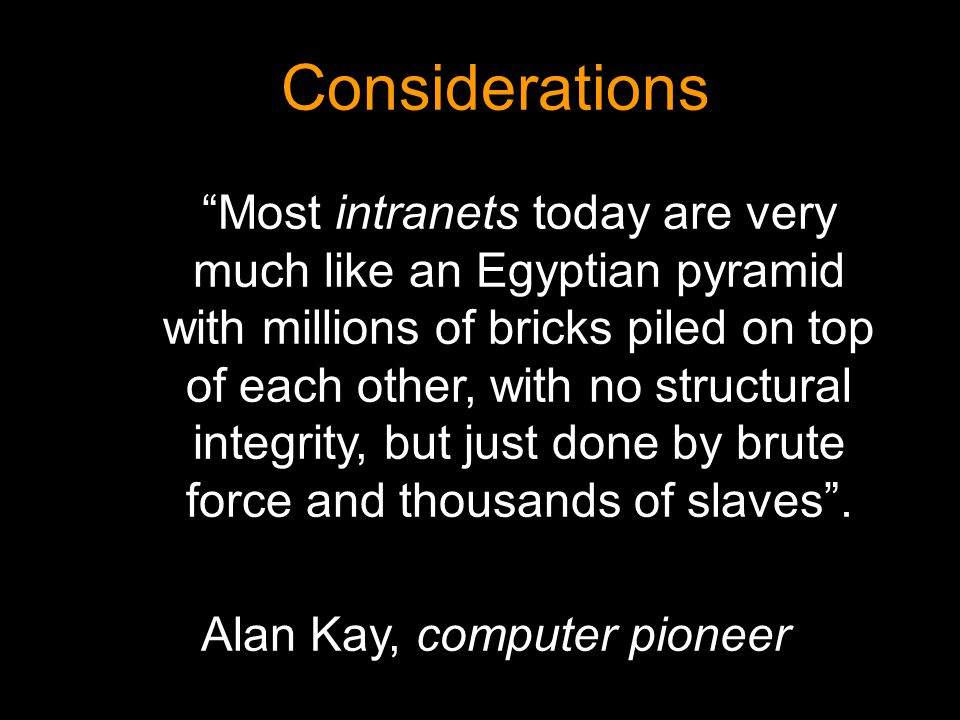 Considerations Most intranets today are very much like an Egyptian pyramid with millions of bricks piled on top of each other, with no structural inte