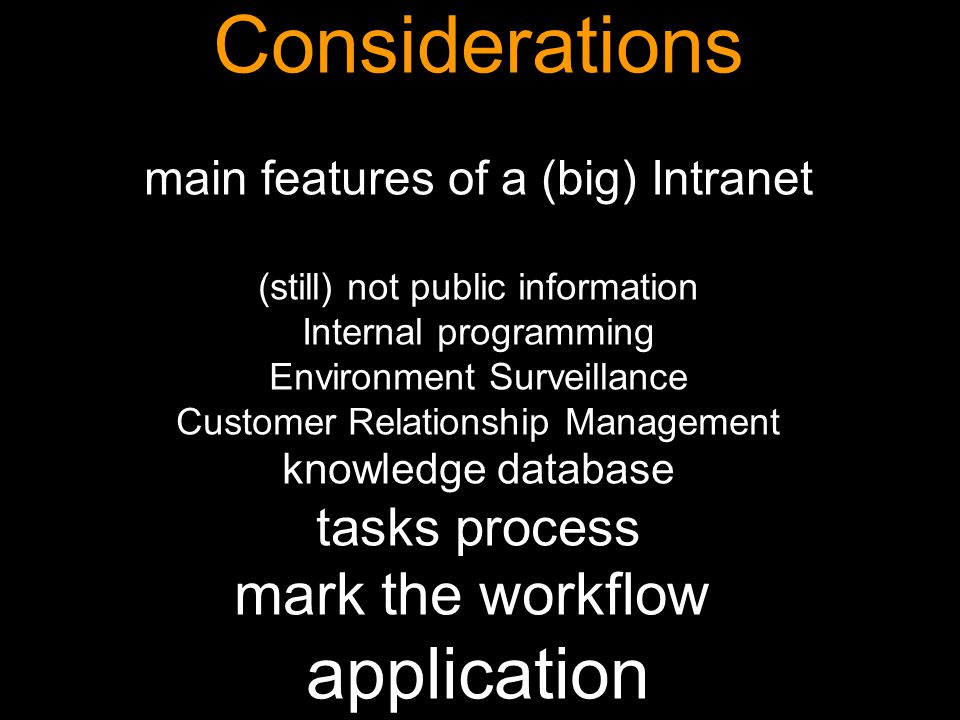 Manuel Gago Considerations main features of a (big) Intranet (still) not public information Internal programming Environment Surveillance Customer Relationship Management knowledge database tasks process mark the workflow application