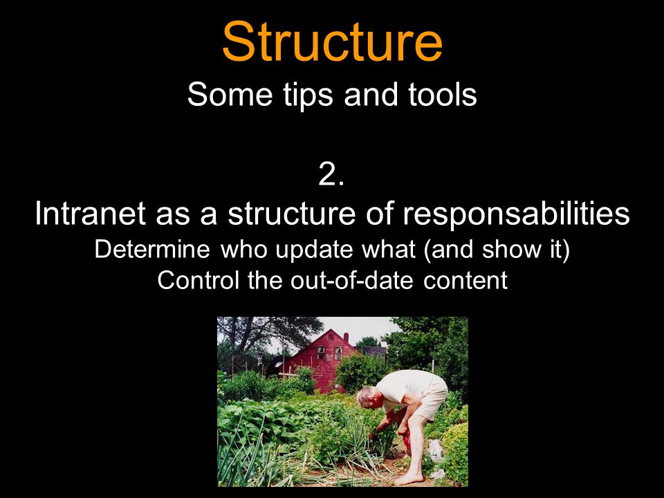 Structure Some tips and tools 2. Intranet as a structure of responsabilities Determine who update what (and show it) Control the out-of-date content