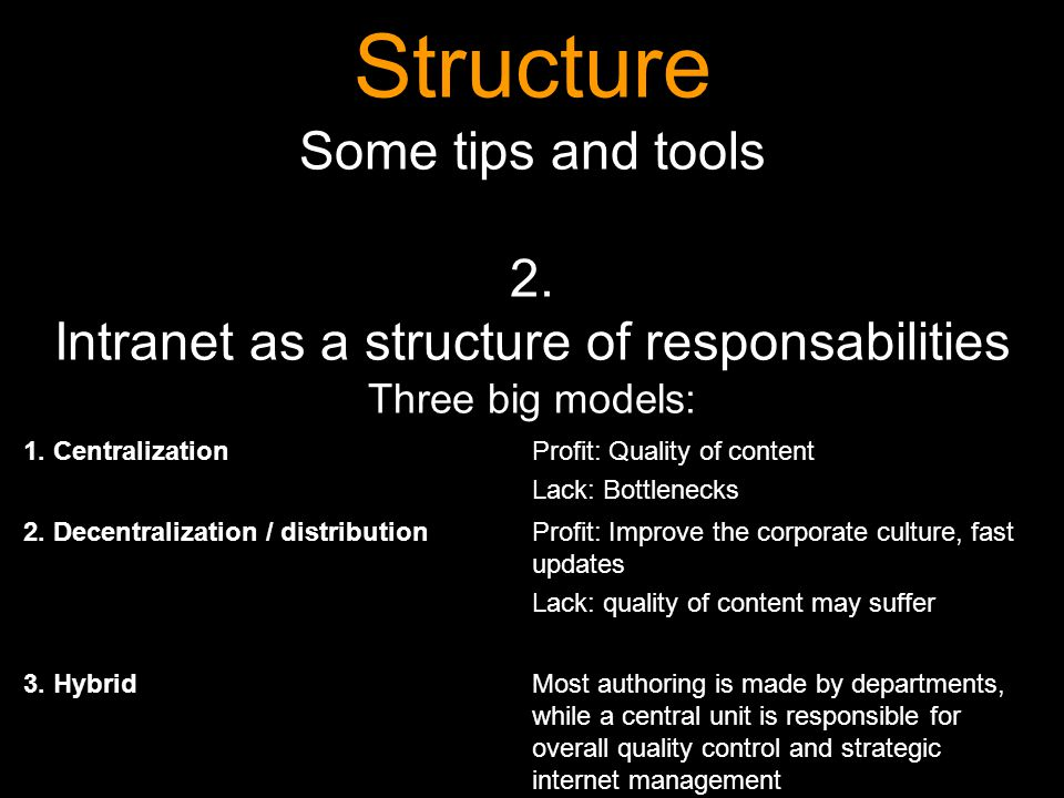 Structure Some tips and tools 2. Intranet as a structure of responsabilities Three big models: 1. CentralizationProfit: Quality of content Lack: Bottl