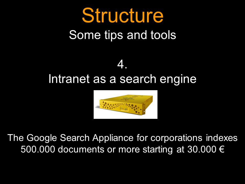 Structure Some tips and tools 4. Intranet as a search engine The Google Search Appliance for corporations indexes 500.000 documents or more starting a