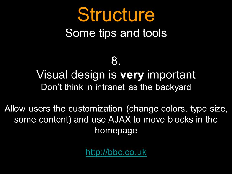 Structure Some tips and tools 8. Visual design is very important Dont think in intranet as the backyard Allow users the customization (change colors,