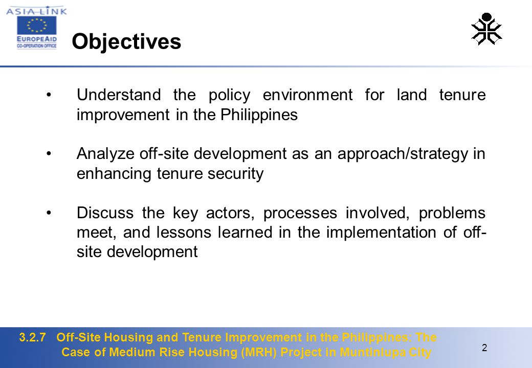 3.2.7 Off-Site Housing and Tenure Improvement in the Philippines: The Case of Medium Rise Housing (MRH) Project in Muntinlupa City 2 Understand the policy environment for land tenure improvement in the Philippines Analyze off-site development as an approach/strategy in enhancing tenure security Discuss the key actors, processes involved, problems meet, and lessons learned in the implementation of off- site development Objectives