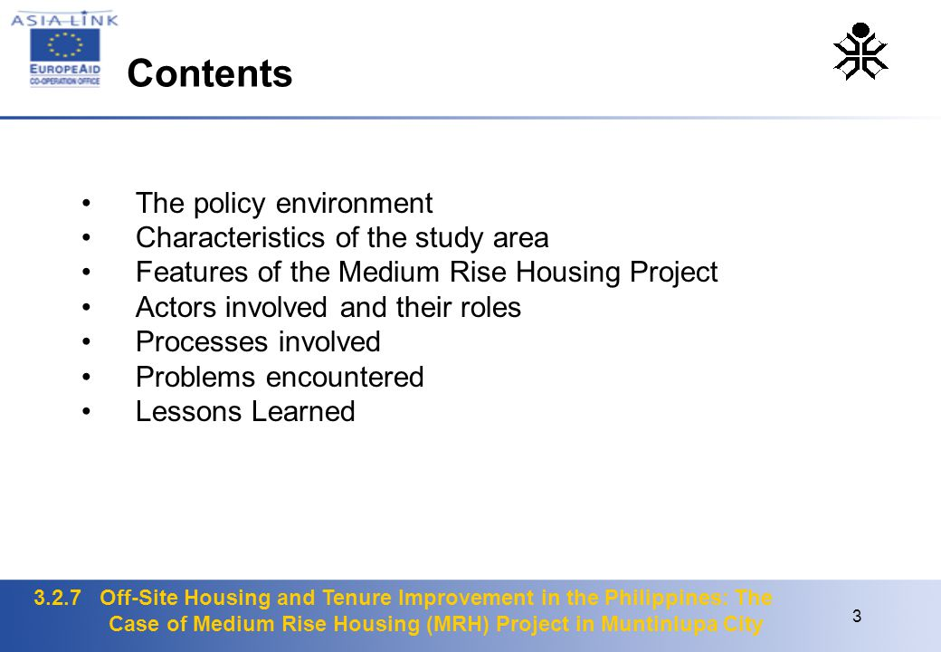 3.2.7 Off-Site Housing and Tenure Improvement in the Philippines: The Case of Medium Rise Housing (MRH) Project in Muntinlupa City 3 The policy environment Characteristics of the study area Features of the Medium Rise Housing Project Actors involved and their roles Processes involved Problems encountered Lessons Learned Contents