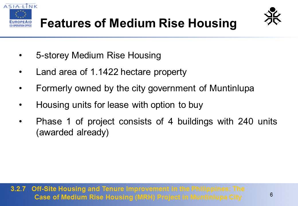 3.2.7 Off-Site Housing and Tenure Improvement in the Philippines: The Case of Medium Rise Housing (MRH) Project in Muntinlupa City 6 5-storey Medium Rise Housing Land area of 1.1422 hectare property Formerly owned by the city government of Muntinlupa Housing units for lease with option to buy Phase 1 of project consists of 4 buildings with 240 units (awarded already) Features of Medium Rise Housing