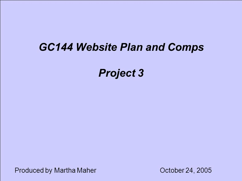 GC144 Website Plan and Comps Project 3 Produced by Martha MaherOctober 24, 2005
