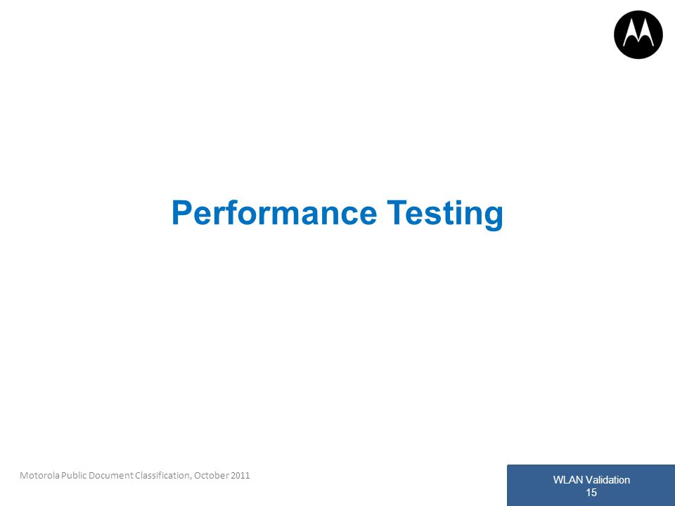 WLAN Validation 15 Motorola Public Document Classification, October 2011 Performance Testing