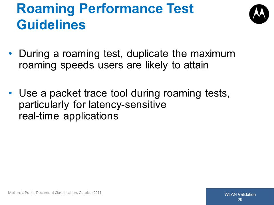 WLAN Validation 20 Motorola Public Document Classification, October 2011 Roaming Performance Test Guidelines During a roaming test, duplicate the maxi