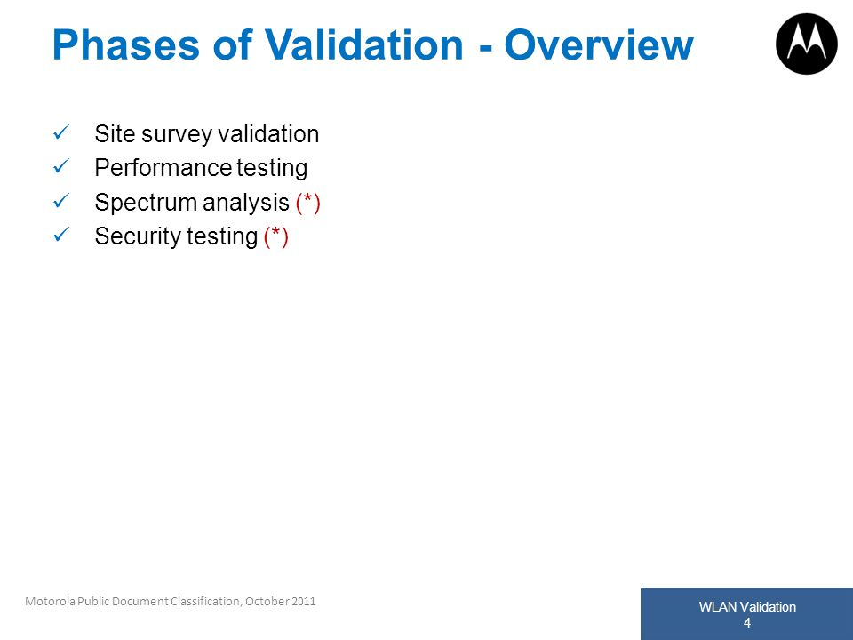 WLAN Validation 4 Motorola Public Document Classification, October 2011 Phases of Validation - Overview Site survey validation Performance testing Spe