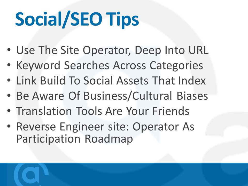 Social/SEO Tips Use The Site Operator, Deep Into URL Keyword Searches Across Categories Link Build To Social Assets That Index Be Aware Of Business/Cultural Biases Translation Tools Are Your Friends Reverse Engineer site: Operator As Participation Roadmap