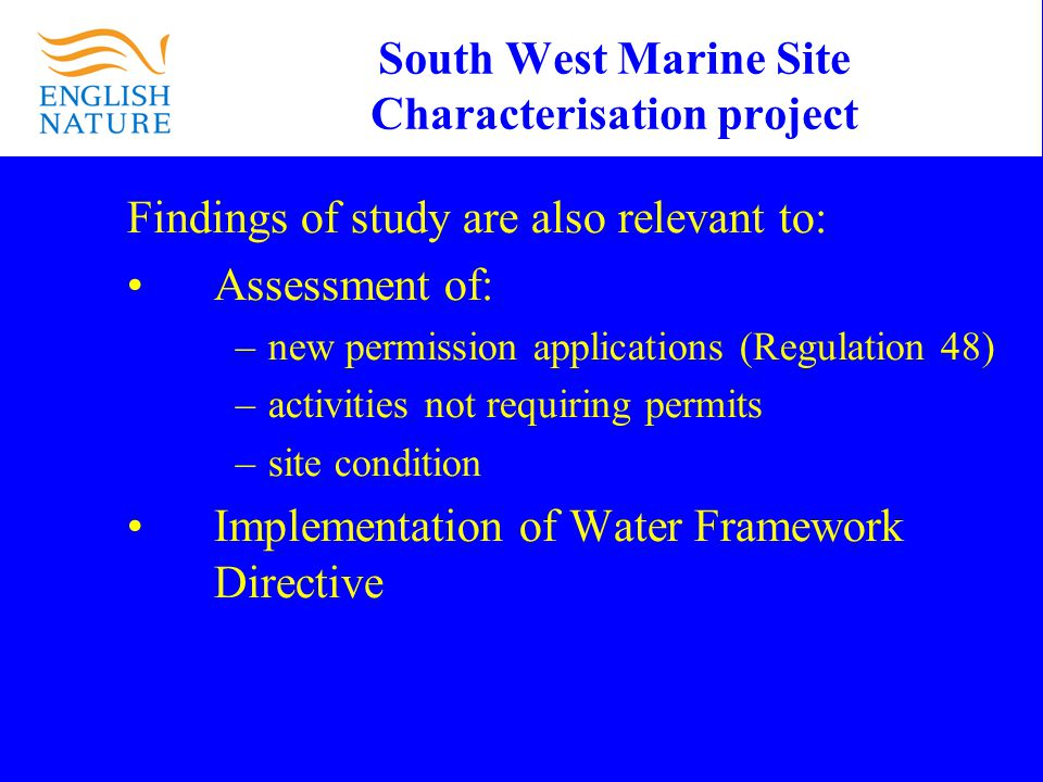 South West Marine Site Characterisation project Findings of study are also relevant to: Assessment of: –new permission applications (Regulation 48) –activities not requiring permits –site condition Implementation of Water Framework Directive