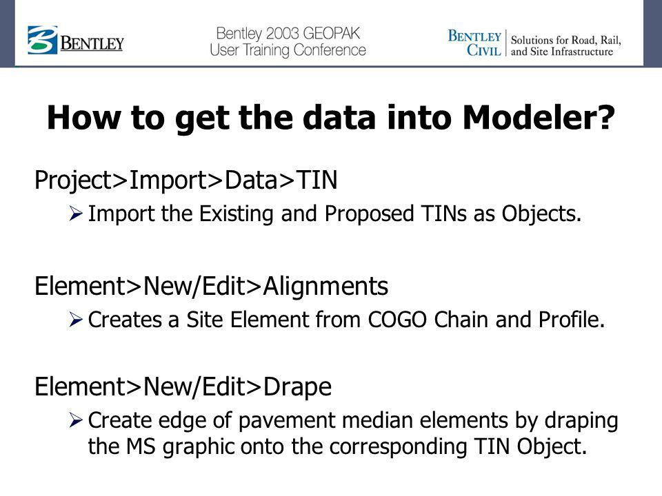 How to get the data into Modeler? Project>Import>Data>TIN Import the Existing and Proposed TINs as Objects. Element>New/Edit>Alignments Creates a Site