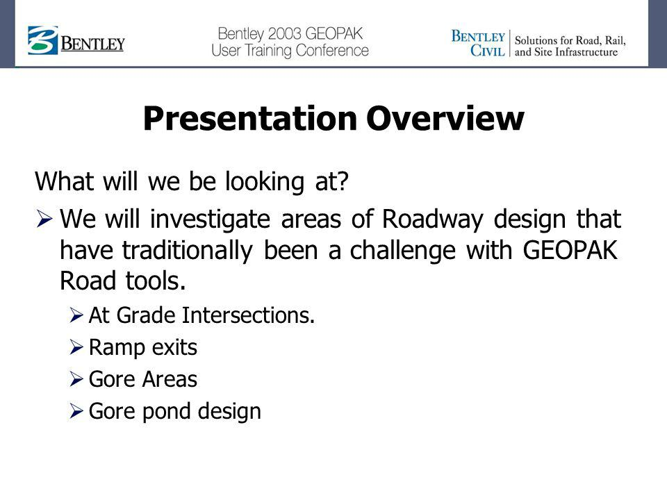 Presentation Overview What will we be looking at? We will investigate areas of Roadway design that have traditionally been a challenge with GEOPAK Roa