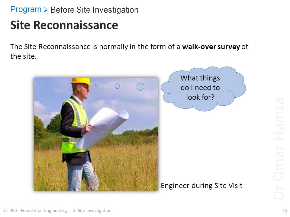 Program Site Reconnaissance 15 The Site Reconnaissance is normally in the form of a walk-over survey of the site. Before Site Investigation CE 483 - F