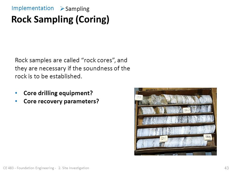 43 Core drilling equipment? Core recovery parameters? Rock samples are called rock cores, and they are necessary if the soundness of the rock is to be