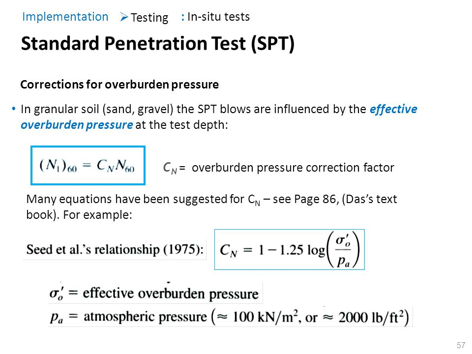 57 Corrections for overburden pressure Standard Penetration Test (SPT) Testing Implementation : In-situ tests C N = overburden pressure correction fac