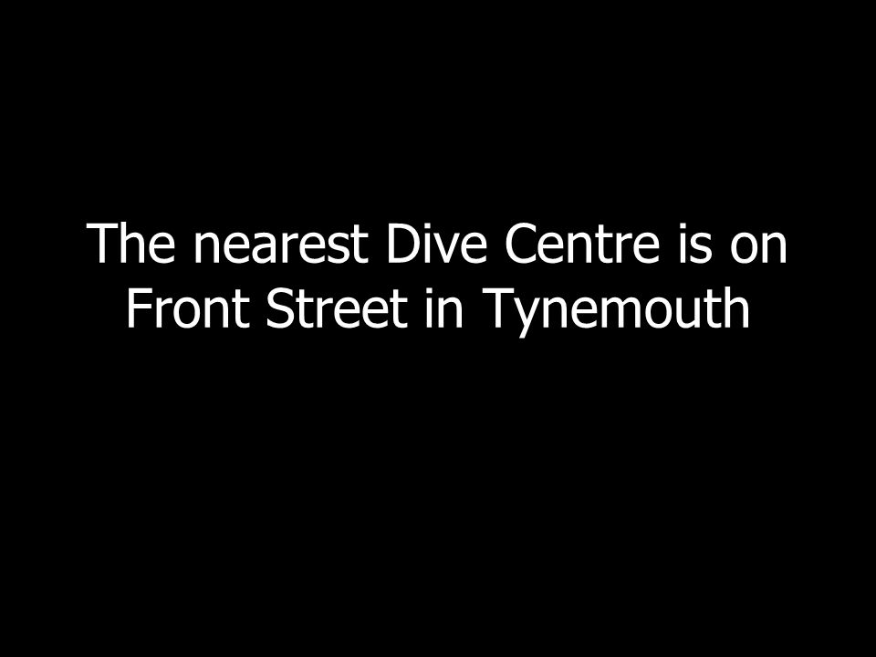 The nearest Dive Centre is on Front Street in Tynemouth