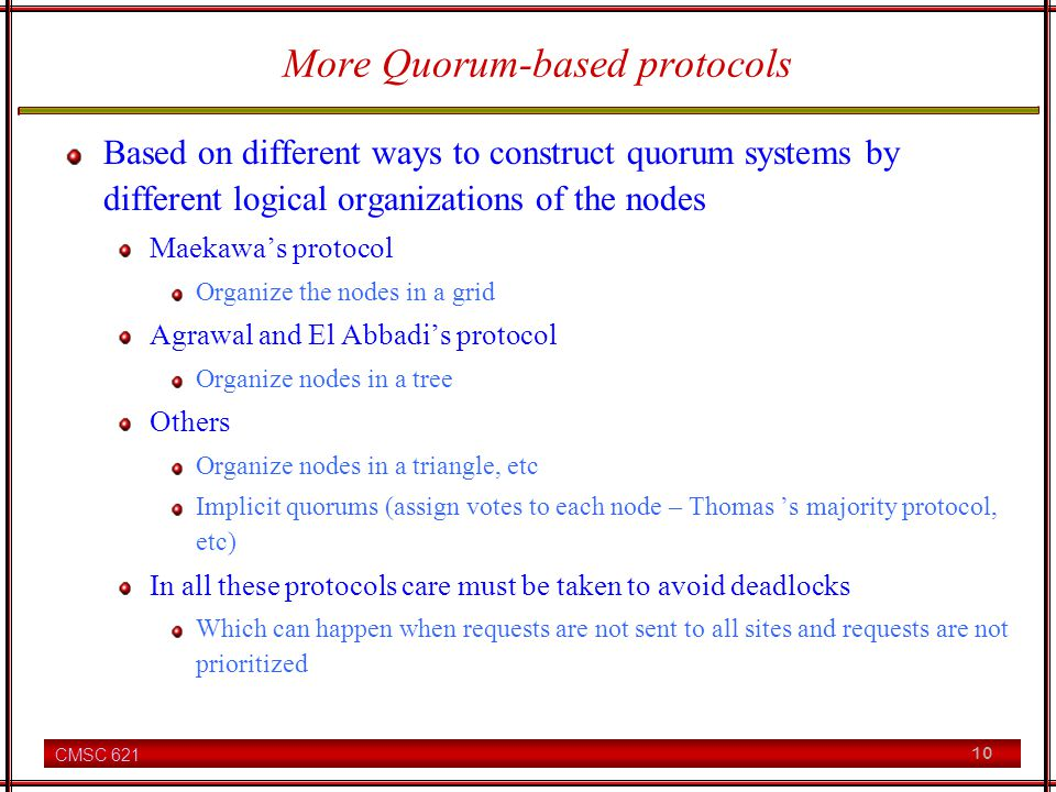 CMSC 621 10 More Quorum-based protocols Based on different ways to construct quorum systems by different logical organizations of the nodes Maekawas protocol Organize the nodes in a grid Agrawal and El Abbadis protocol Organize nodes in a tree Others Organize nodes in a triangle, etc Implicit quorums (assign votes to each node – Thomas s majority protocol, etc) In all these protocols care must be taken to avoid deadlocks Which can happen when requests are not sent to all sites and requests are not prioritized