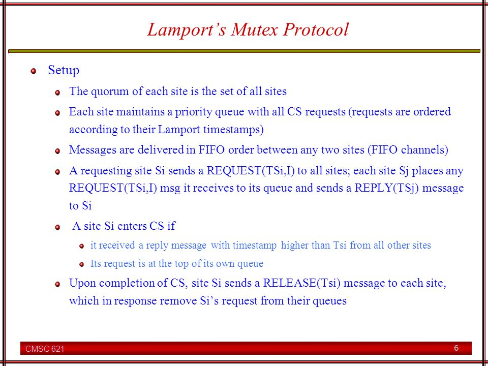 CMSC 621 6 Lamports Mutex Protocol Setup The quorum of each site is the set of all sites Each site maintains a priority queue with all CS requests (requests are ordered according to their Lamport timestamps) Messages are delivered in FIFO order between any two sites (FIFO channels) A requesting site Si sends a REQUEST(TSi,I) to all sites; each site Sj places any REQUEST(TSi,I) msg it receives to its queue and sends a REPLY(TSj) message to Si A site Si enters CS if it received a reply message with timestamp higher than Tsi from all other sites Its request is at the top of its own queue Upon completion of CS, site Si sends a RELEASE(Tsi) message to each site, which in response remove Sis request from their queues