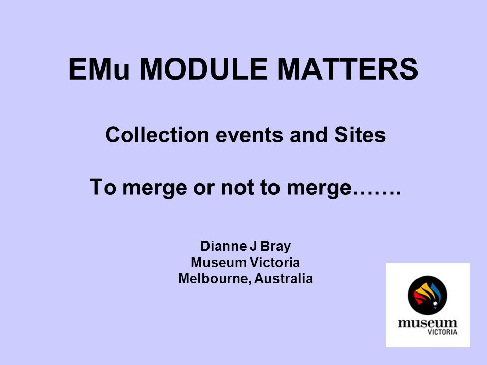 EMu MODULE MATTERS Collection events and Sites To merge or not to merge……. Dianne J Bray Museum Victoria Melbourne, Australia