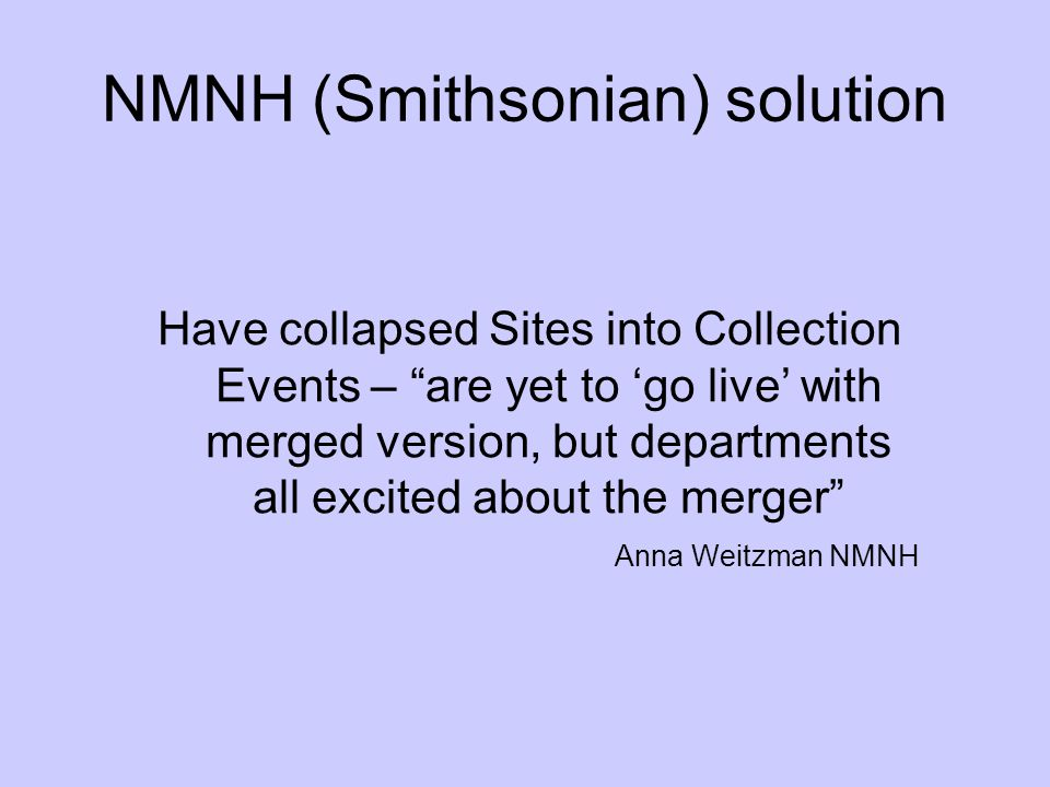 NMNH (Smithsonian) solution Have collapsed Sites into Collection Events – are yet to go live with merged version, but departments all excited about th