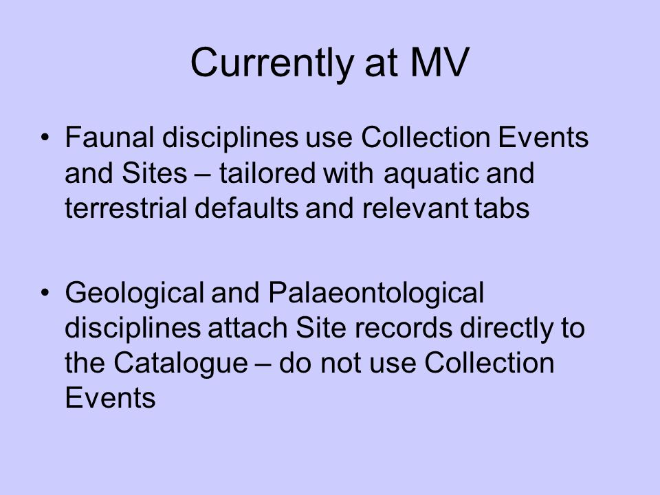 Currently at MV Faunal disciplines use Collection Events and Sites – tailored with aquatic and terrestrial defaults and relevant tabs Geological and P