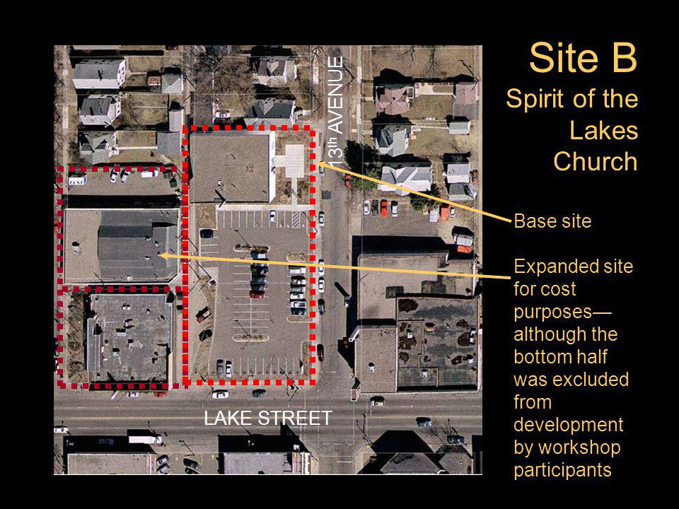 Site B Spirit of the Lakes Church Base site Expanded site for cost purposes although the bottom half was excluded from development by workshop participants LAKE STREET 13 th AVENUE