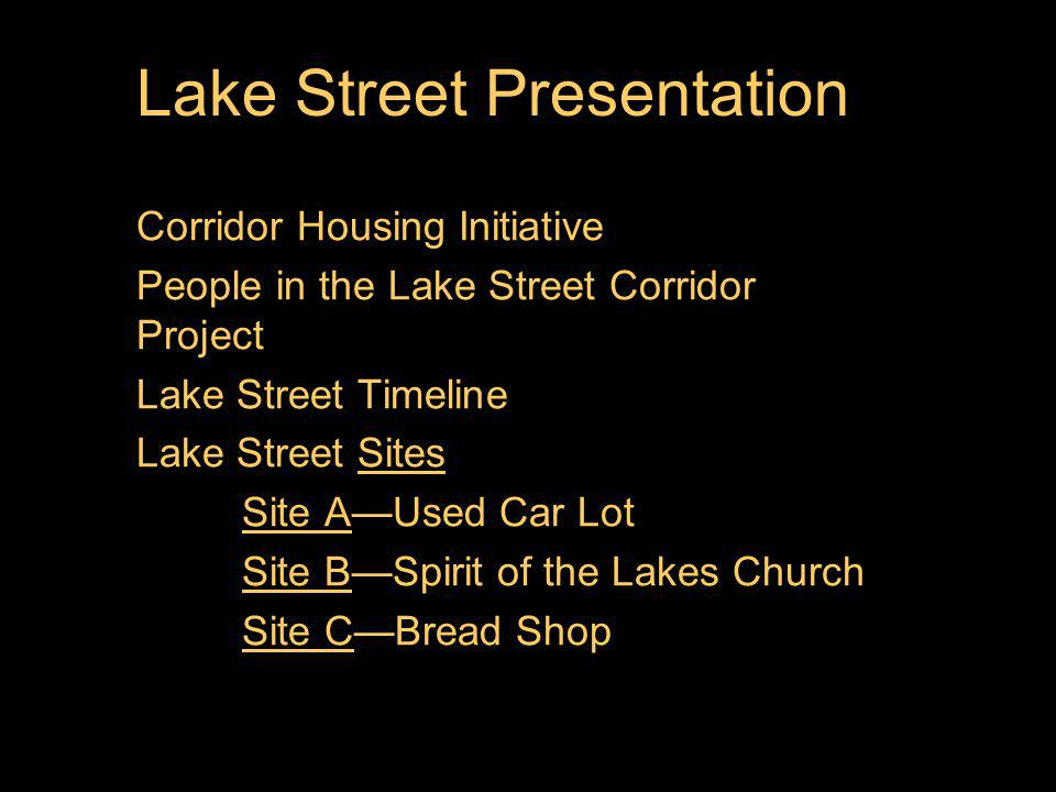 Lake Street Presentation Corridor Housing Initiative People in the Lake Street Corridor Project Lake Street Timeline Lake Street SitesSites Site ASite AUsed Car Lot Site BSite BSpirit of the Lakes Church Site CSite CBread Shop