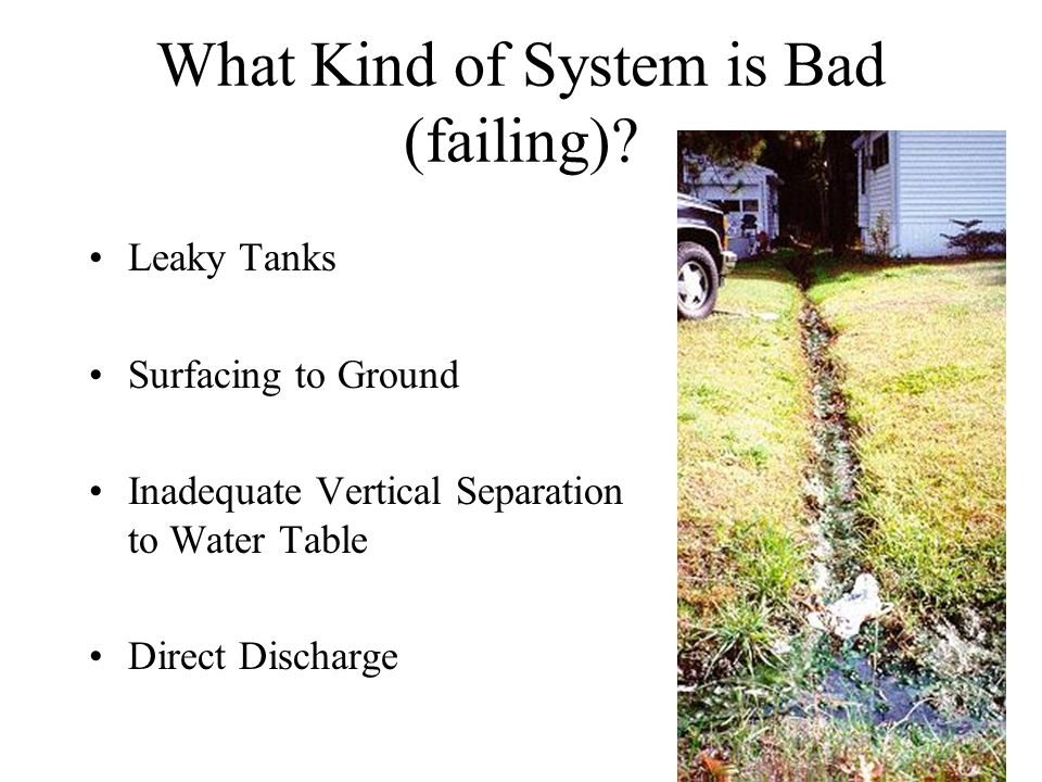 What Kind of System is Bad (failing)? Leaky Tanks Surfacing to Ground Inadequate Vertical Separation to Water Table Direct Discharge