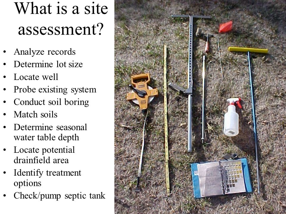 What is a site assessment? Analyze records Determine lot size Locate well Probe existing system Conduct soil boring Match soils Determine seasonal wat