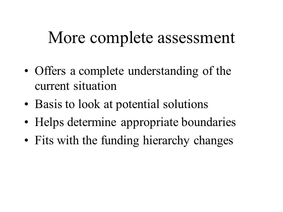 More complete assessment Offers a complete understanding of the current situation Basis to look at potential solutions Helps determine appropriate bou
