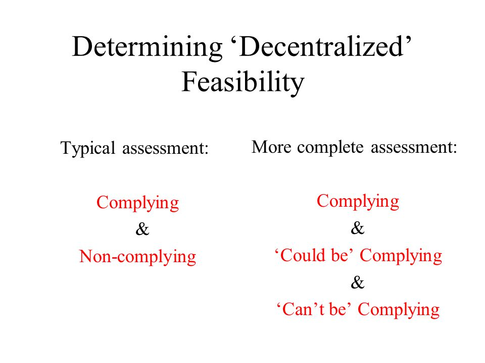 Determining Decentralized Feasibility Typical assessment: Complying & Non-complying More complete assessment: Complying & Could be Complying & Cant be