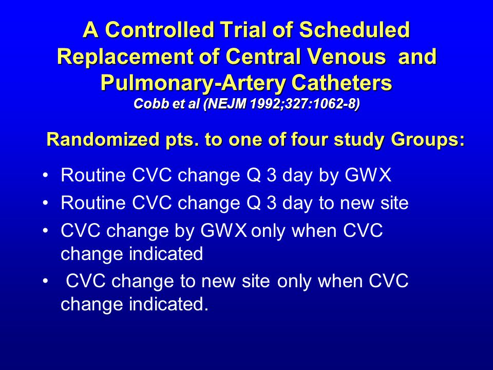 A Controlled Trial of Scheduled Replacement of Central Venous and Pulmonary-Artery Catheters Cobb et al (NEJM 1992;327:1062-8) Routine CVC change Q 3