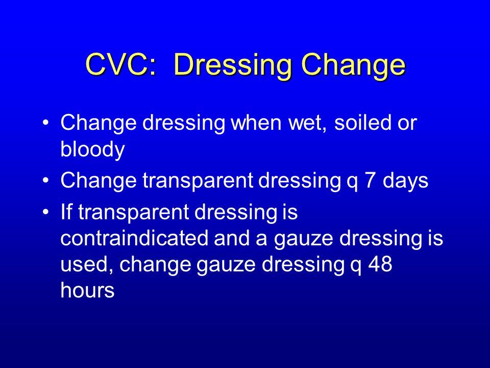 CVC: Dressing Change Change dressing when wet, soiled or bloody Change transparent dressing q 7 days If transparent dressing is contraindicated and a
