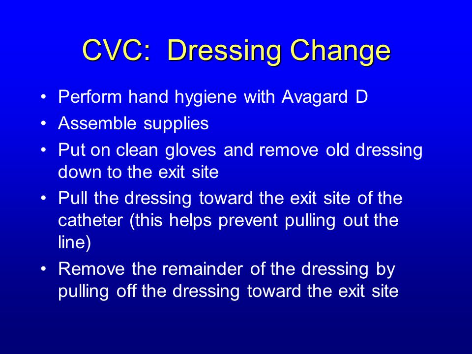 CVC: Dressing Change Perform hand hygiene with Avagard D Assemble supplies Put on clean gloves and remove old dressing down to the exit site Pull the