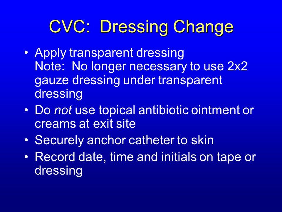 CVC: Dressing Change Apply transparent dressing Note: No longer necessary to use 2x2 gauze dressing under transparent dressing Do not use topical anti