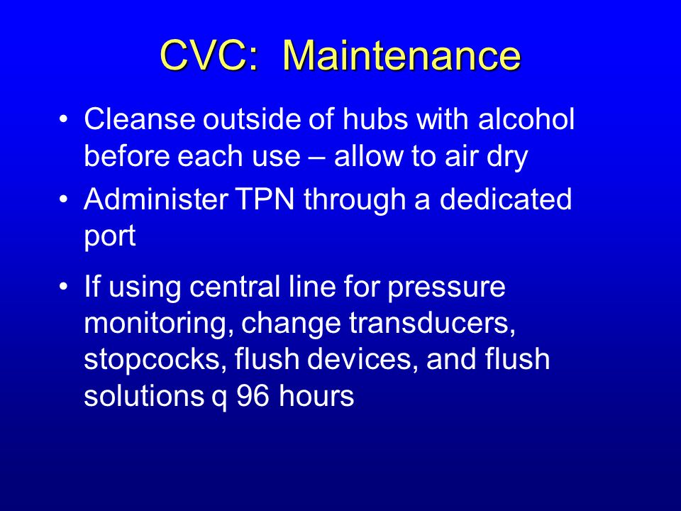 CVC: Maintenance Cleanse outside of hubs with alcohol before each use – allow to air dry Administer TPN through a dedicated port If using central line