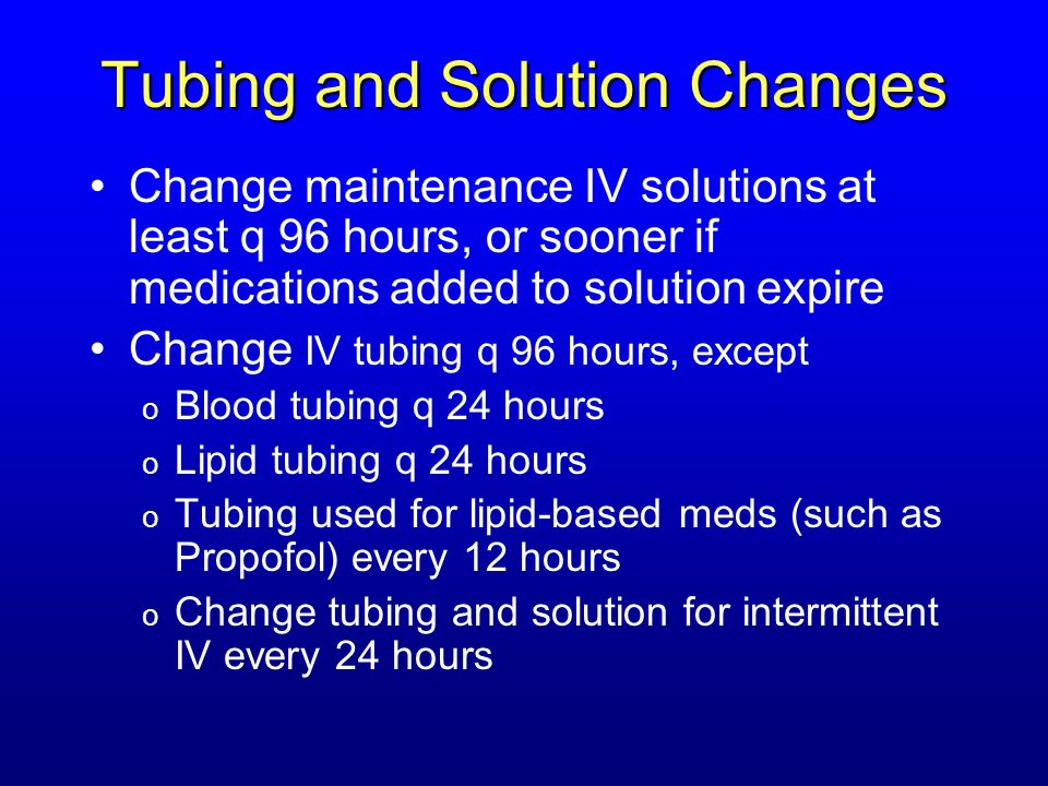 Tubing and Solution Changes Change maintenance IV solutions at least q 96 hours, or sooner if medications added to solution expire Change IV tubing q