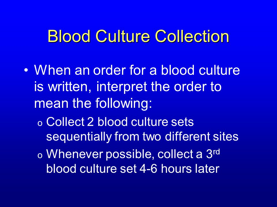 Blood Culture Collection When an order for a blood culture is written, interpret the order to mean the following: o Collect 2 blood culture sets seque
