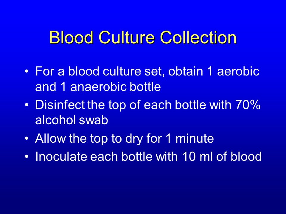 Blood Culture Collection For a blood culture set, obtain 1 aerobic and 1 anaerobic bottle Disinfect the top of each bottle with 70% alcohol swab Allow
