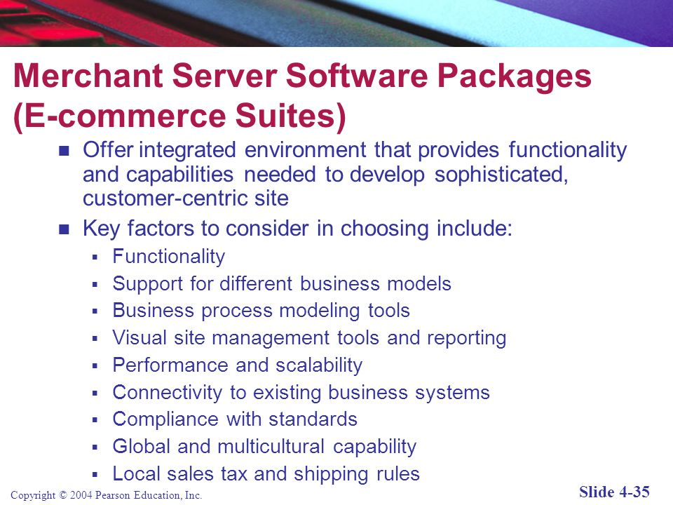Copyright © 2004 Pearson Education, Inc. Slide 4-34 E-commerce Merchant Server Software Functionality Provides the basic functionality needed for onli