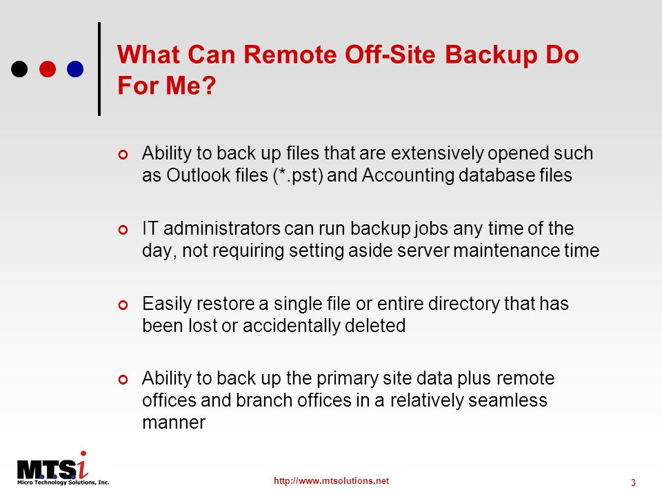 3 http://www.mtsolutions.net What Can Remote Off-Site Backup Do For Me.