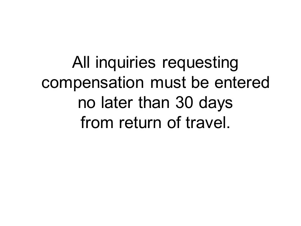 All inquiries requesting compensation must be entered no later than 30 days from return of travel.